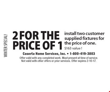 WINTER SPECIAL! 2 for the Price of 1 install two customer supplied fixtures for the price of one. $163 value! Offer valid with any completed work. Must present at time of service. Not valid with other offers or prior services. Offer expires 2-10-17.