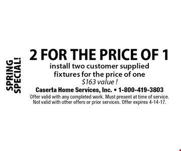SPRING SPECIAL! 2 for the price of 1. Install two customer supplied fixtures for the price of one. $163 value! Offer valid with any completed work. Must present at time of service. Not valid with other offers or prior services. Offer expires 4-14-17.