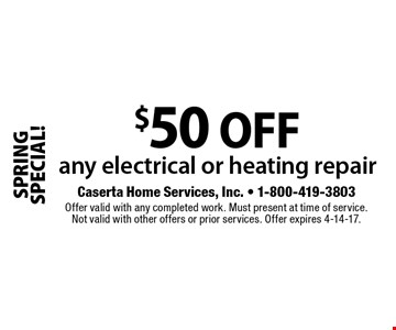 SPRING SPECIAL! $50 off any electrical or heating repair. Offer valid with any completed work. Must present at time of service. Not valid with other offers or prior services. Offer expires 4-14-17.