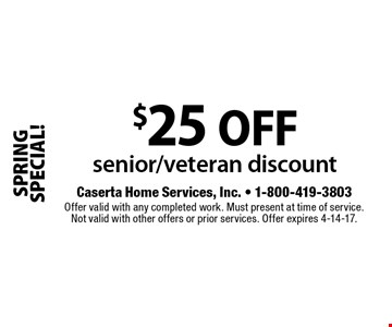 SPRING SPECIAL! $25 off senior/veteran discount. Offer valid with any completed work. Must present at time of service. Not valid with other offers or prior services. Offer expires 4-14-17.