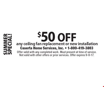 SUMMER SPECIAL! $50 OFF any ceiling fan replacement or new installation. Offer valid with any completed work. Must present at time of service. Not valid with other offers or prior services. Offer expires 9-8-17.