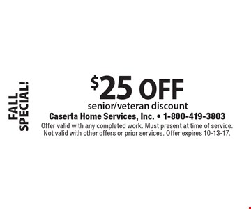 FALL SPECIAL! $25 OFF senior/veteran discount. Offer valid with any completed work. Must present at time of service. Not valid with other offers or prior services. Offer expires 10-13-17.