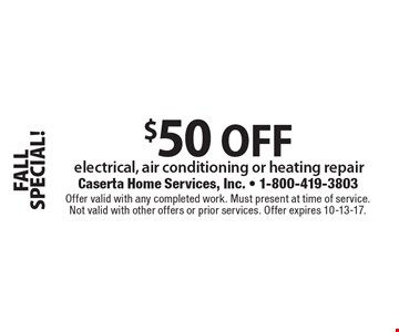 FALL SPECIAL! $50 OFF electrical, air conditioning or heating repair. Offer valid with any completed work. Must present at time of service. Not valid with other offers or prior services. Offer expires 10-13-17.