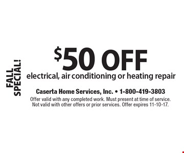 FALL SPECIAL! $50 OFF electrical, air conditioning or heating repair. Offer valid with any completed work. Must present at time of service. Not valid with other offers or prior services. Offer expires 11-10-17.