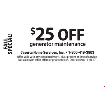 FALL SPECIAL! $25 OFF generator maintenance. Offer valid with any completed work. Must present at time of service. Not valid with other offers or prior services. Offer expires 11-10-17.