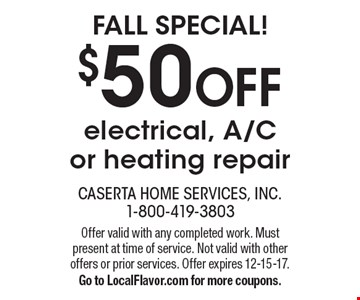 Fall Special! $50 OFF electrical, A/C or heating repair. Offer valid with any completed work. Must present at time of service. Not valid with other offers or prior services. Offer expires 12-15-17. Go to LocalFlavor.com for more coupons.