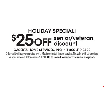 Holiday Special! $25 OFF senior/veteran discount. Offer valid with any completed work. Must present at time of service. Not valid with other offers or prior services. Offer expires 1-5-18. Go to LocalFlavor.com for more coupons.