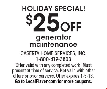 Holiday Special! $25 OFF generator maintenance. Offer valid with any completed work. Must present at time of service. Not valid with other offers or prior services. Offer expires 1-5-18. Go to LocalFlavor.com for more coupons.