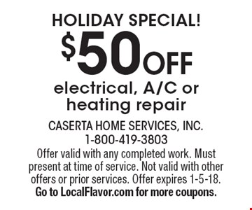 Holiday Special! $50 OFF electrical, A/C or heating repair. Offer valid with any completed work. Must present at time of service. Not valid with other offers or prior services. Offer expires 1-5-18. Go to LocalFlavor.com for more coupons.