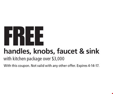 FREE handles, knobs, faucet & sink with kitchen package over $3,000. With this coupon. Not valid with any other offer. Expires 4-14-17.