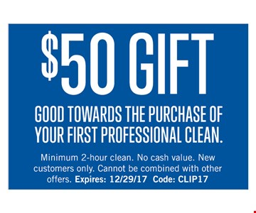 $50 GIFT GOOD TOWARDS THE PURCHASE OF YOUR FIRST PROFESSIONAL CLEAN. Minimum 2-hour clean. No cash value. New customers only. Cannot be combined with other offers. Expires: 12/29/17 Code: CLIP17
