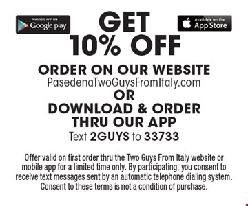 Get 10% Off order on our website PasedenaTwoGuysFromItaly.com or download & order thru our APP Text 2GUYS to 33733 Offer valid on first order thru the Two Guys From Italy website or mobile app for a limited time only. By participating, you consent to receive text messages sent by an automatic telephone dialing system. Consent to these terms is not a condition of purchase.