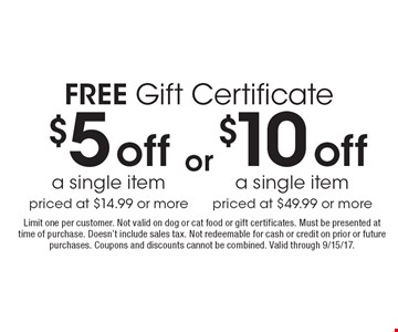 FREE Gift Certificate $5 off a single item priced at $14.99 or more. $10 off a single item priced at $49.99 or more. or. Limit one per customer. Not valid on dog or cat food or gift certificates. Must be presented at time of purchase. Doesn't include sales tax. Not redeemable for cash or credit on prior or future purchases. Coupons and discounts cannot be combined. Valid through 9/15/17.
