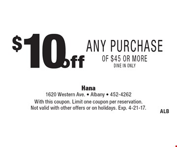 $ 10 off Any Purchase of $45 or more. Dine in only. With this coupon. Limit one coupon per reservation. Not valid with other offers or on holidays. Exp. 4-21-17.