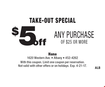 Take-Out Special. $5 off Any Purchase of $25 or more. With this coupon. Limit one coupon per reservation. Not valid with other offers or on holidays. Exp. 4-21-17.