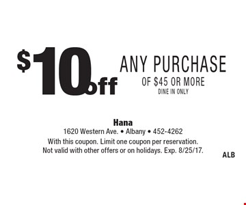 $ 10 off Any Purchase of $45 or more dine in only. With this coupon. Limit one coupon per reservation. Not valid with other offers or on holidays. Exp. 8/25/17.