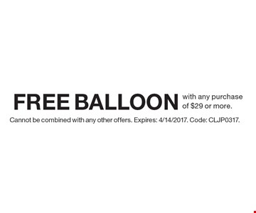 Free balloon with any purchase of $29 or more. Cannot be combined with any other offers. Expires: 4/14/2017. Code: CLJP0317.