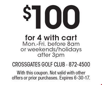 $100 for 4 with cart Mon.-Fri. before 8am or weekends/holidays after 3pm. With this coupon. Not valid with other offers or prior purchases. Expires 6-30-17.