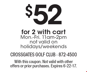 $52 for 2 with cart Mon.-Fri. 11am-2pm not valid on holidays/weekends. With this coupon. Not valid with other offers or prior purchases. Expires 6-22-17.