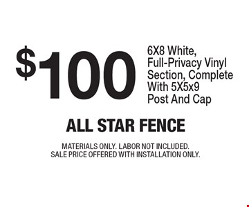 $100 6X8 White, Full-Privacy Vinyl Section, Complete With 5X5x9 Post And Cap. MATERIALS ONLY. LABOR NOT INCLUDED. SALE PRICE OFFERED WITH INSTALLATION ONLY.