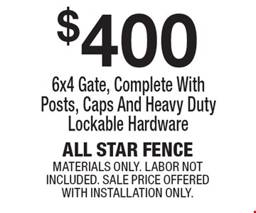 $400 6x4 gate, complete with posts, caps and heavy duty lockable hardware. Materials only. Labor not included. Sale price offered with installation only.