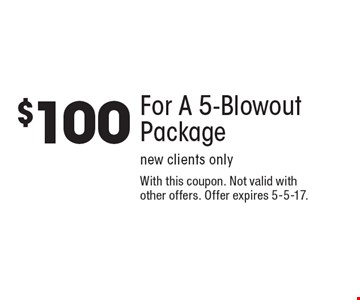 $100 For A 5-Blowout Package. New clients only. With this coupon. Not valid with other offers. Offer expires 5-5-17.