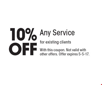 10% OFF Any Service for existing clients. With this coupon. Not valid with other offers. Offer expires 5-5-17.
