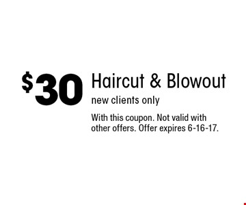 $30 Haircut & Blowout. new clients only. With this coupon. Not valid with other offers. Offer expires 6-16-17.