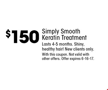 $150 Simply Smooth Keratin Treatment. Lasts 4-5 months. Shiny, healthy hair! New clients only. With this coupon. Not valid with other offers. Offer expires 6-16-17.