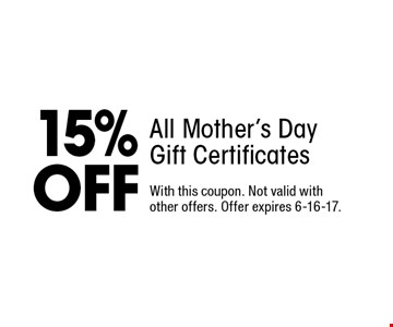 15% OFF All Mother's Day Gift Certificates. With this coupon. Not valid with other offers. Offer expires 6-16-17.