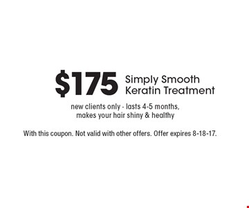 $175 Simply Smooth Keratin Treatment. New clients only - lasts 4-5 months, makes your hair shiny & healthy. With this coupon. Not valid with other offers. Offer expires 8-18-17.