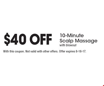$40 OFF 10-Minute Scalp Massage with blowout . With this coupon. Not valid with other offers. Offer expires 8-18-17.