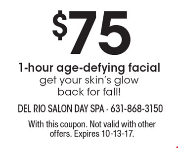 $75 1-hour age-defying facialget your skin's glow back for fall!. With this coupon. Not valid with other offers. Expires 10-13-17.