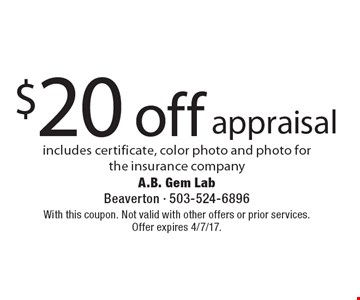 $20 off appraisal. Includes certificate, color photo and photo for the insurance company. With this coupon. Not valid with other offers or prior services. Offer expires 4/7/17.