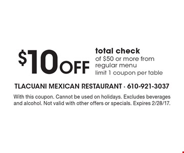 $10 off total check of $50 or more from regular menu. Limit 1 coupon per table. With this coupon. Cannot be used on holidays. Excludes beverages and alcohol. Not valid with other offers or specials. Expires 2/28/17.