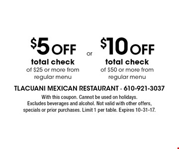 $5 Off total check of $25 or more from regular menu. $10 Off total check of $50 or more from regular menu. With this coupon. Cannot be used on holidays. Excludes beverages and alcohol. Not valid with other offers, specials or prior purchases. Limit 1 per table. Expires 10-31-17.