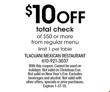 $10 OFF total check of $50 or more from regular menu limit 1 per table. With this coupon. Cannot be used on holidays. Not valid on Christmas Eve. Not valid on New Year's Eve. Excludes beverages and alcohol. Not valid with other offers, specials or prior purchases. Expires 1-31-18.