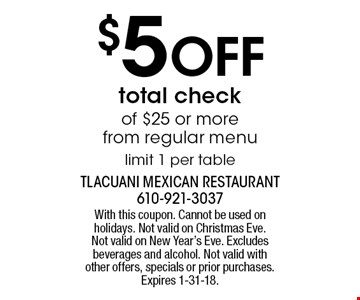 $5 OFF total check of $25 or more from regular menu limit 1 per table. With this coupon. Cannot be used on holidays. Not valid on Christmas Eve. Not valid on New Year's Eve. Excludes beverages and alcohol. Not valid with other offers, specials or prior purchases. Expires 1-31-18.