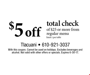 $5 off total check of $25 or more. From regular menu. Limit 1 per table. With this coupon. Cannot be used on holidays. Excludes beverages and alcohol. Not valid with other offers or specials. Expires 6-30-17.