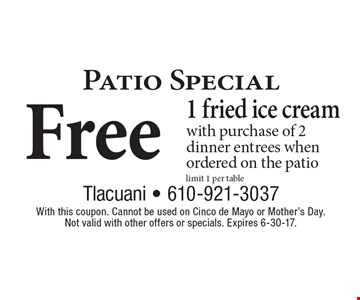 Free 1 fried ice cream with purchase of 2 dinner entrees when ordered on the patiolimit 1 per table. With this coupon. Cannot be used on Cinco de Mayo or Mother's Day. Not valid with other offers or specials. Expires 6-30-17.