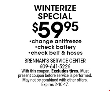 $59.95 winterize special. Change antifreeze, check battery, check belt & hoses. With this coupon. Excludes tires. Must present coupon before service is performed. May not be combined with other offers. Expires 2-10-17.