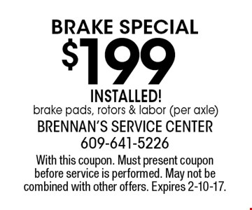 $199 brake special. Installed! Brake pads, rotors & labor (per axle). With this coupon. Must present coupon before service is performed. May not be combined with other offers. Expires 2-10-17.