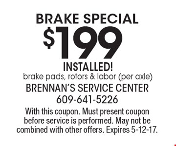 $199 brake Special installed! brake pads, rotors & labor (per axle). With this coupon. Must present coupon before service is performed. May not be combined with other offers. Expires 5-12-17.