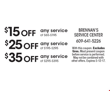 $15 Off any service of $65-$195 OR $25 Off any service of $195-$295 OR $35 Off any service of $295-$395. With this coupon. Excludes tires. Must present coupon before service is performed. May not be combined with other offers. Expires 5-12-17.