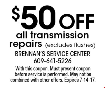 $50 off all transmission repairs (excludes flushes). With this coupon. Must present coupon before service is performed. May not be combined with other offers. Expires 7-14-17.