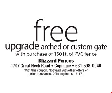 Free upgrade arched or custom gate with purchase of 150 ft. of PVC fence. With this coupon. Not valid with other offers or prior purchases. Offer expires 6-16-17.
