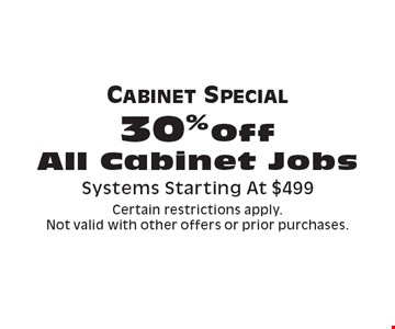 Cabinet Special, 30%Off All Cabinet Jobs. Systems Starting At $499. Certain restrictions apply. Not valid with other offers or prior purchases.
