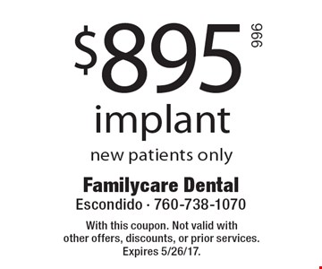 $895 implant new patients only. With this coupon. Not valid with other offers, discounts, or prior services. Expires 5/26/17.