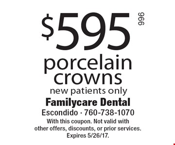 $595 porcelain crowns new patients only. With this coupon. Not valid with other offers, discounts, or prior services. Expires 5/26/17.