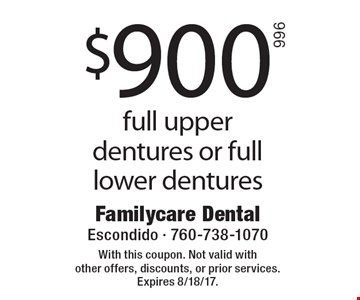 $900 full upper dentures or full lower dentures. With this coupon. Not valid with other offers, discounts, or prior services. Expires 8/18/17.